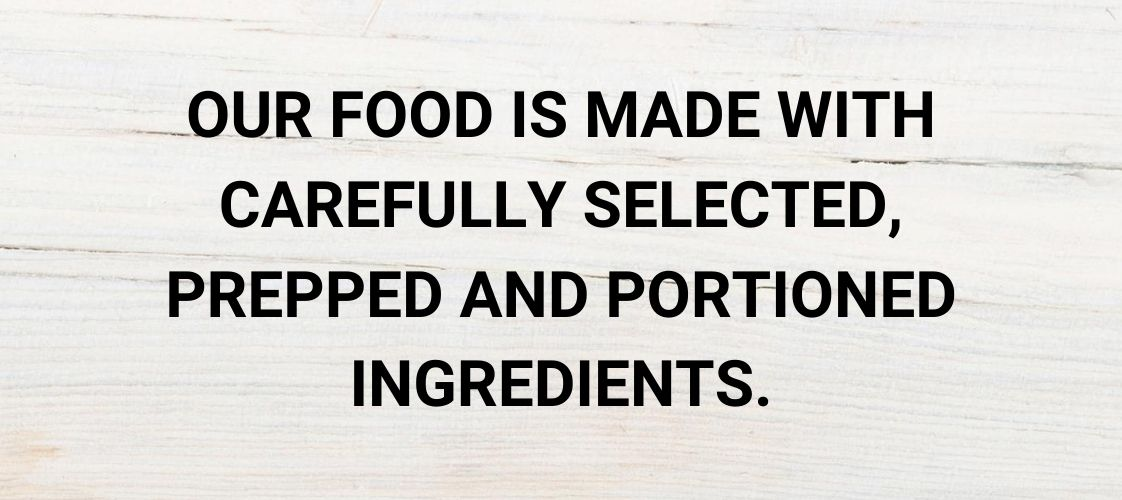 Our food is made with carefully selected, prepped and portioned ingredients.