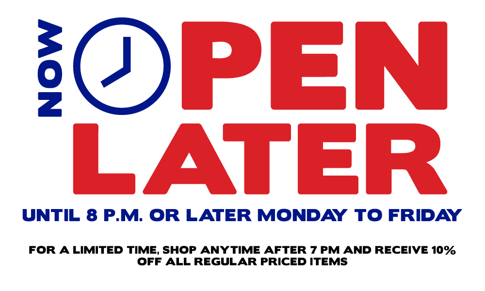 Now Open Later - Until 8pm or later Monday to Friday - Now get 10% off any regular price item purchased after 7pm.